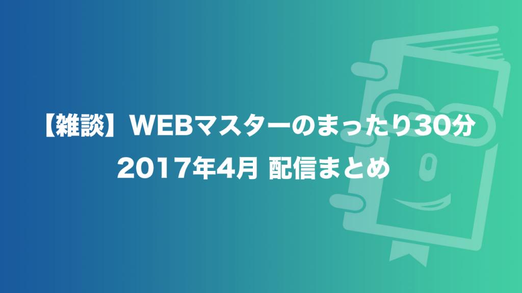 【雑談】WEBマスターのまったり30分の2017年4月配信まとめ