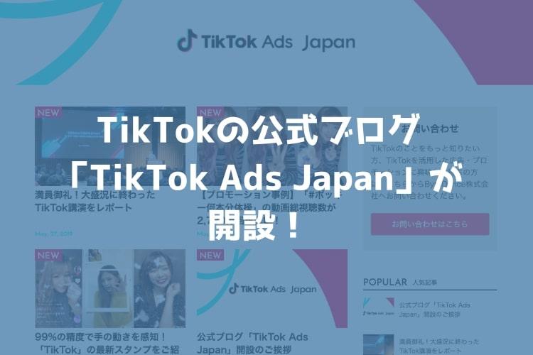 TikTokが公式ブログ「TikTok Ads Japan」を開設!マーケターは必読!