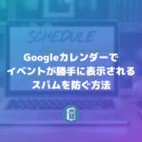 Googleカレンダーで勝手に追加されるイベントのスパムを防ぐ方法