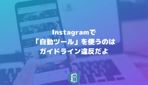 Instagramで「自動ツール」を使うのは利用規約の違反!アカウント削除になることも。