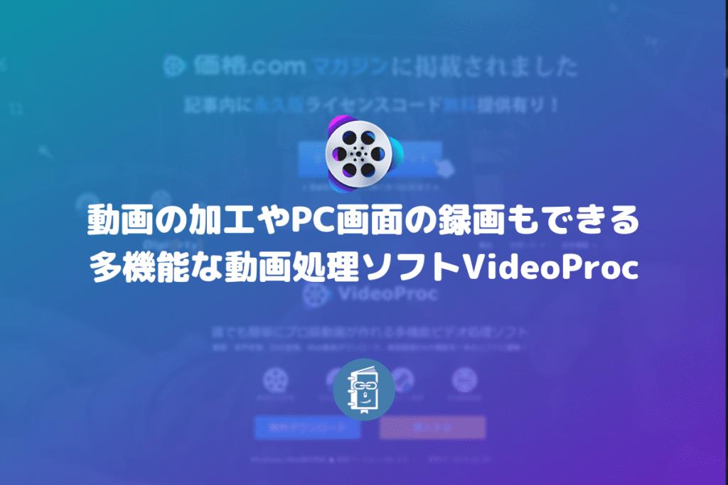 動画の加工やPC画面の録画もできる多機能な動画処理ソフトVideoProc【PR】
