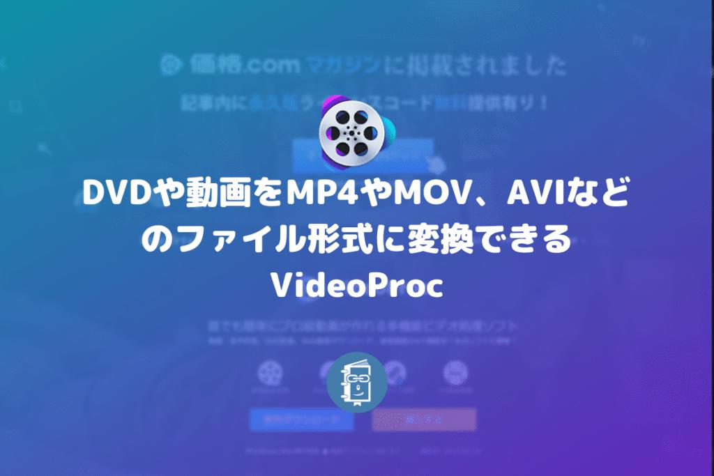 DVDや動画をMP4やMOV、AVIなどのファイル形式に変換できるVideoProc【PR】