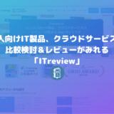 法人向けIT製品、クラウドサービスの比較検討&レビューがみれる「ITreview」