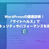 WordPressの健康診断!セキュリティやパフォーマンスの改善点がわかる「サイトヘルス」