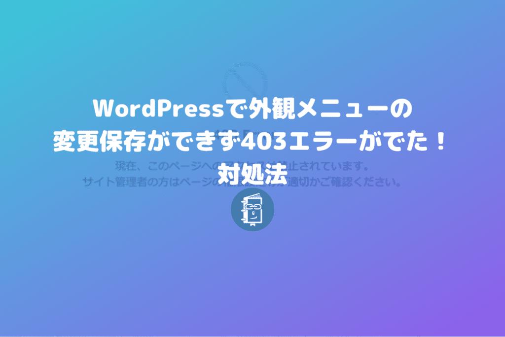 WordPressの外観メニューが保存できず403エラーが出るときはサーバーのWAFをオフにしてみて。