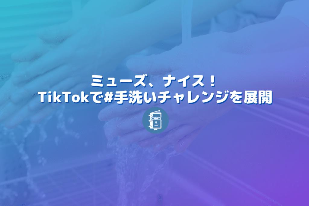 ミューズの #手洗いチャレンジ がTikTokで話題!ナイス!ハッシュタグチャレンジ!