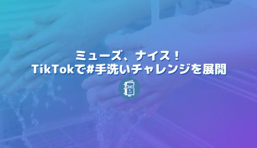 ミューズの #手洗いチャレンジ がTikTokで話題!見事なハッシュタグチャレンジ!