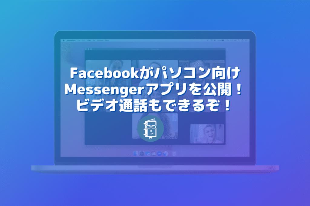 Facebookがパソコン向けMessengerアプリを公開!ビデオ通話もできるぞ!
