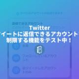Twitterがツイートに返信できるアカウントを制限する機能をテスト中!