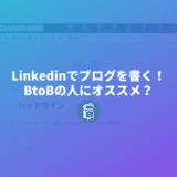 Linkedinでもブログを書ける!BtoBのブランディングにいいかも?