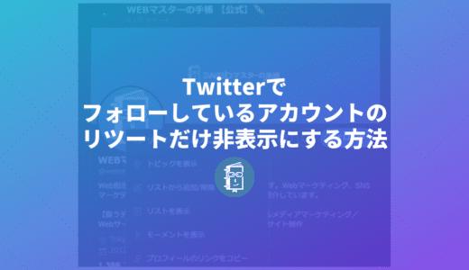 Twitterでフォローしているアカウントのリツイートをタイムラインに表示させない方法