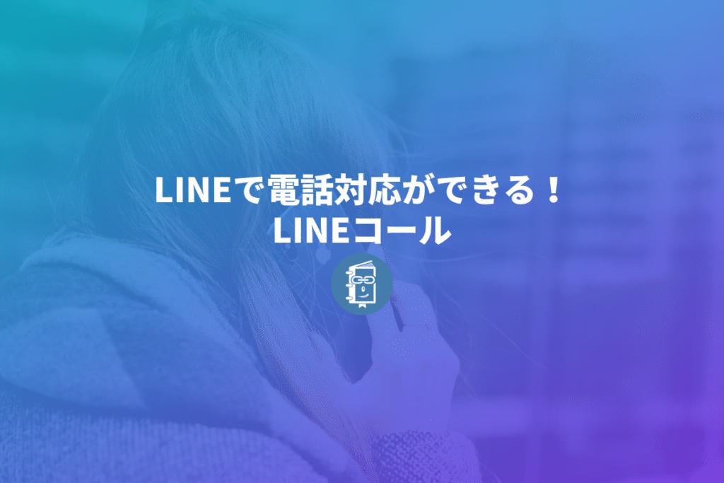 LINE公式で電話対応ができる!「LINEコール」の導入方法と使い方を紹介します。