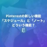 Pinterestの新しい機能「スケジュール」と「ノート」ってどういう機能?