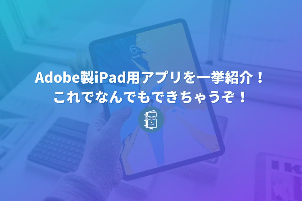 Adobe製iPad用アプリを一挙紹介!これでなんでもできちゃうぞ!