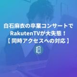 白石麻衣の卒コンでRakutenTVが大失態!その失敗からWeb担当者が学べることは?【同時アクセスへの対応】