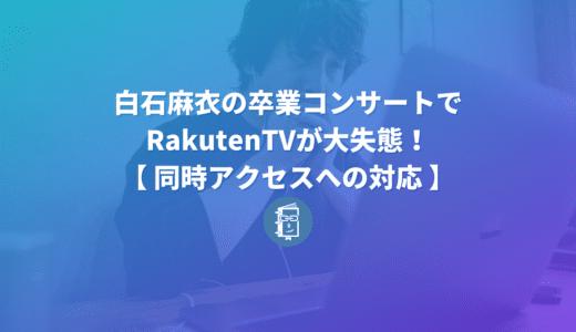 白石麻衣の卒コンでRakutenTVが大失態!視聴者だったけど他人事ではなかった話【同時アクセスへの対応】
