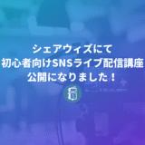 ShareWisにて「SNSでライブ配信をしよう!初心者向けSNSライブ配信講座」が公開になりました!