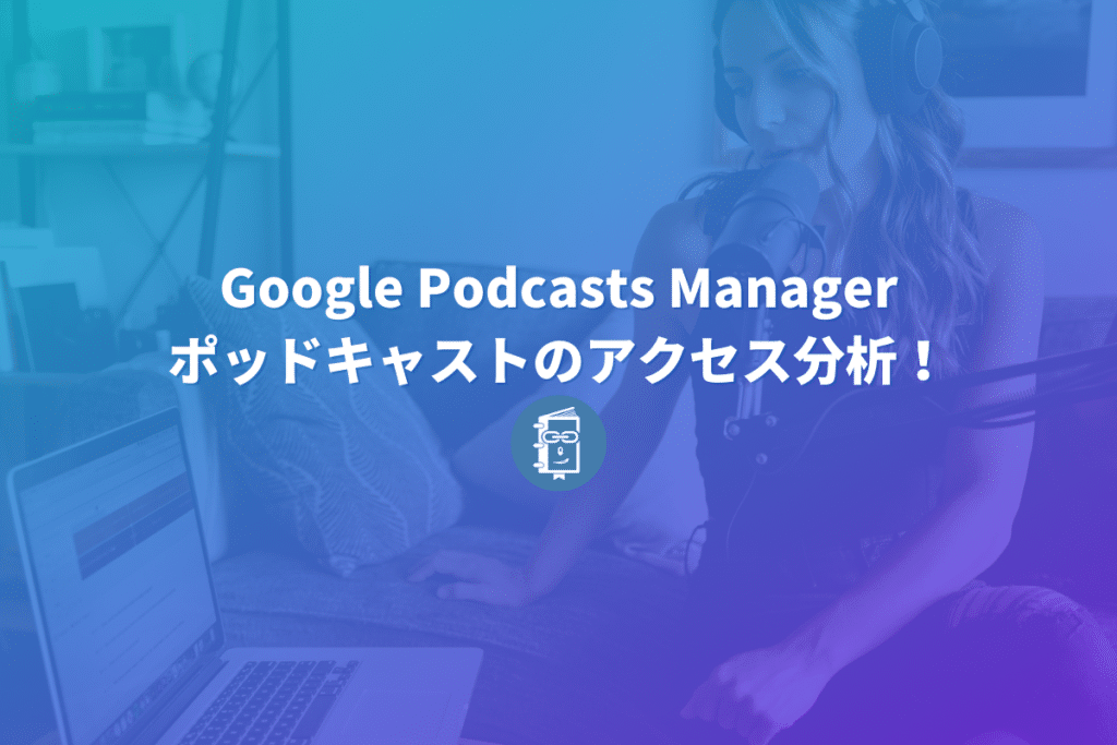 Google Podcasts Managerでポッドキャストのアクセス分析をしよう!登録方法を解説。