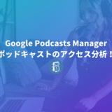 Google Podcasts Managerでポッドキャストのアクセス分析をしよう!登録方法を解説。