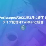 Periscopeが2021年3月までに終了すると発表!ライブ配信はTwitterに統合。