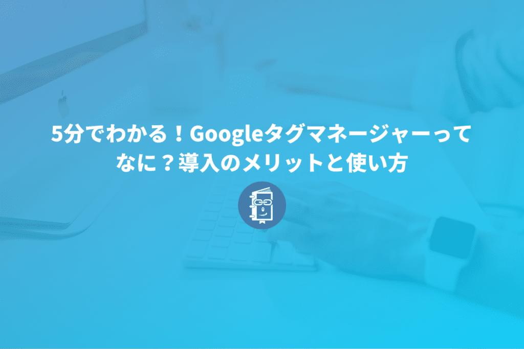 5分でわかる!Googleタグマネージャーってなに?導入のメリットと使い方