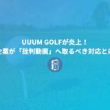 UUUM GOLFが炎上!中井学さんの動画へ対応を事例に企業の「批判動画」への対応を考えてみよう