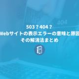 503?404?Webサイトの表示エラーの意味と原因、その解消法まとめ